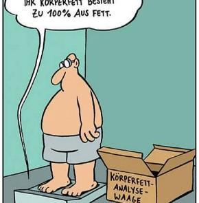 Humor zum Sonntag: ihr Körperfettanteil besteht zu 100% aus Fett.