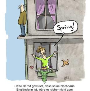 Humor zum Sonntag: Spring! Hätte Bernd gewusst, dass seine Nachbarin eine Engländerin ist, wäre es sicher nicht zum Äussersten gekommen.